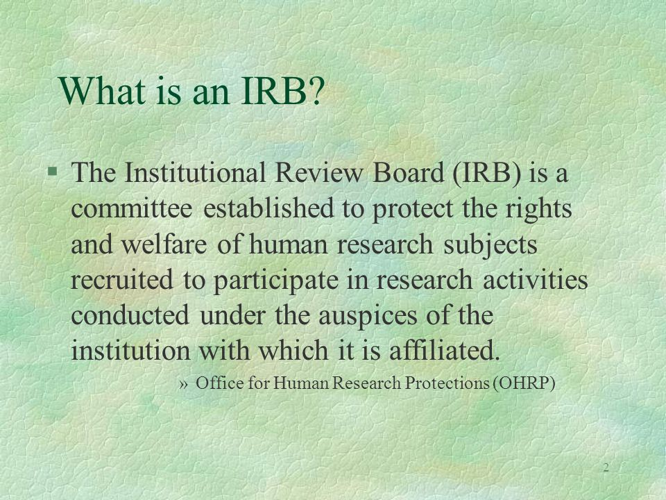 2 What is an IRB? §The Institutional Review Board (IRB) is a committee established to protect the rights and welfare of human research subjects recrui