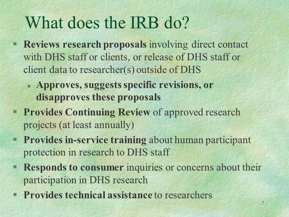 5 What does the IRB do? §Reviews research proposals involving direct contact with DHS staff or clients, or release of DHS staff or client data to rese