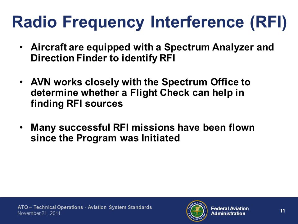 ATO – Technical Operations - Aviation System Standards 11 Federal Aviation Administration November 21, 2011 Radio Frequency Interference (RFI) Aircraft are equipped with a Spectrum Analyzer and Direction Finder to identify RFI AVN works closely with the Spectrum Office to determine whether a Flight Check can help in finding RFI sources Many successful RFI missions have been flown since the Program was Initiated
