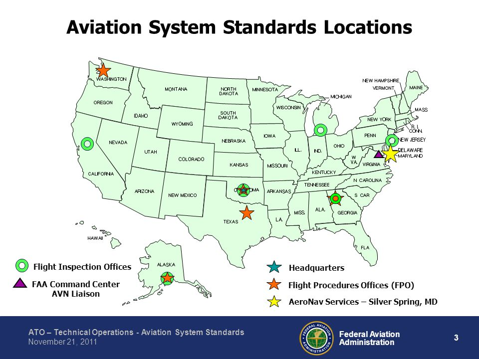 ATO – Technical Operations - Aviation System Standards 3 Federal Aviation Administration November 21, 2011 Aviation System Standards Locations Headquarters Flight Procedures Offices (FPO) AeroNav Services – Silver Spring, MD Flight Inspection Offices FAA Command Center AVN Liaison