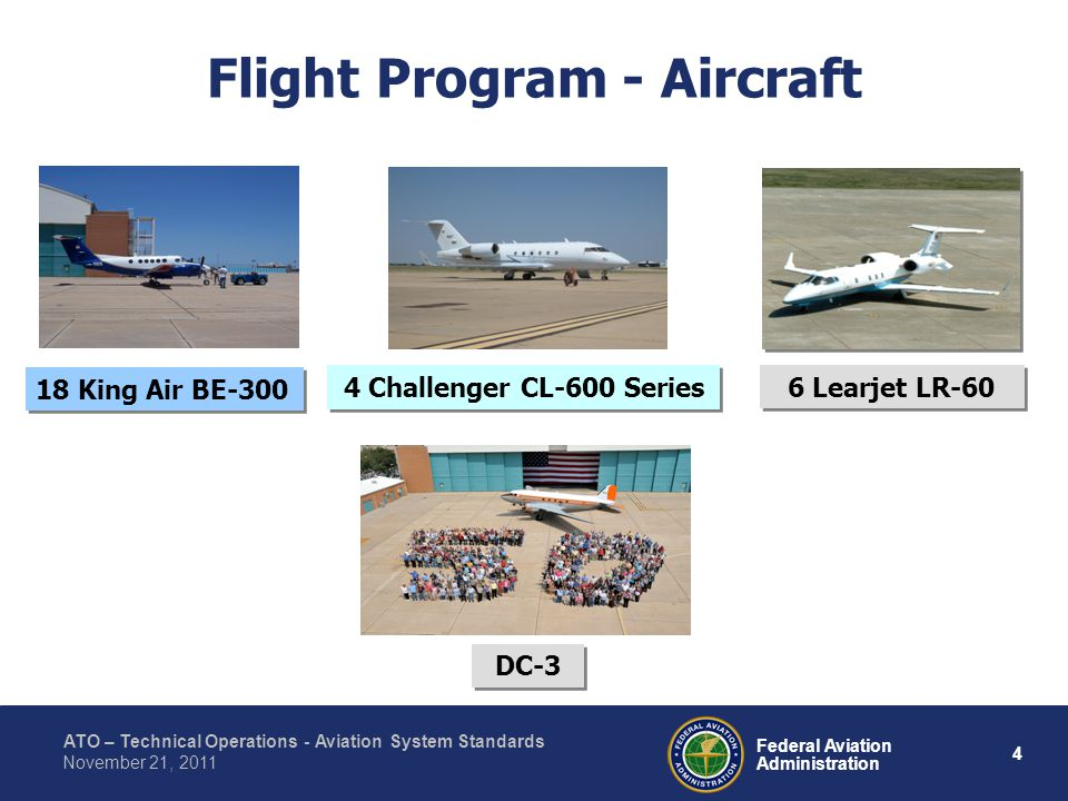 ATO – Technical Operations - Aviation System Standards 4 Federal Aviation Administration November 21, 2011 Flight Program - Aircraft 18 King Air BE-300 4 Challenger CL-600 Series 6 Learjet LR-60 DC-3