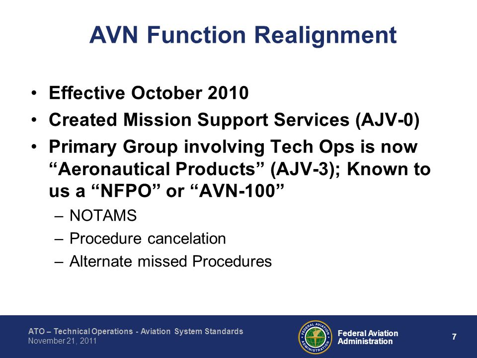 ATO – Technical Operations - Aviation System Standards 7 Federal Aviation Administration November 21, 2011 AVN Function Realignment Effective October 2010 Created Mission Support Services (AJV-0) Primary Group involving Tech Ops is now Aeronautical Products (AJV-3); Known to us a NFPO or AVN-100 –NOTAMS –Procedure cancelation –Alternate missed Procedures