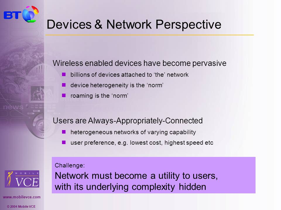 www.mobilevce.com © 2004 Mobile VCE Devices & Network Perspective Wireless enabled devices have become pervasive billions of devices attached to the n