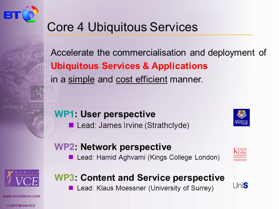 www.mobilevce.com © 2004 Mobile VCE Core 4 - Ubiquitous Services WP1: User perspective Introduce two novel concepts, building on Personal Distributed Environment (Core 3) concepts: Personal Assistant Agent (PAA) Manages the way in which content is presented to the user Personal Content Manager (PCM) Tools used by the Personal Assistant to achieve its tasks WP2: Network perspective Delivery of ubiquitous services over heterogeneous networks through network cooperation by a common network support sub-layer.