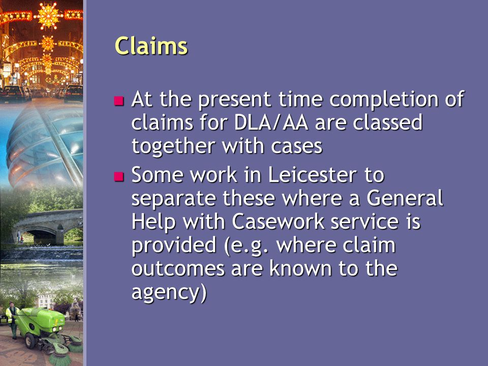 Claims At the present time completion of claims for DLA/AA are classed together with cases At the present time completion of claims for DLA/AA are classed together with cases Some work in Leicester to separate these where a General Help with Casework service is provided (e.g.