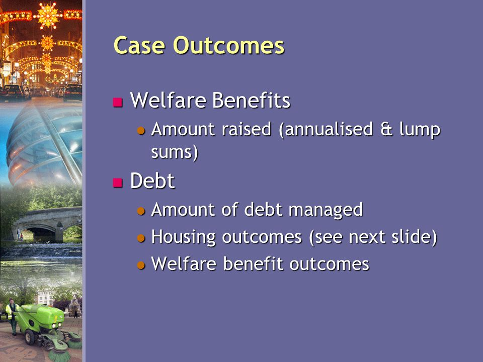 Case Outcomes Welfare Benefits Welfare Benefits Amount raised (annualised & lump sums) Amount raised (annualised & lump sums) Debt Debt Amount of debt managed Amount of debt managed Housing outcomes (see next slide) Housing outcomes (see next slide) Welfare benefit outcomes Welfare benefit outcomes