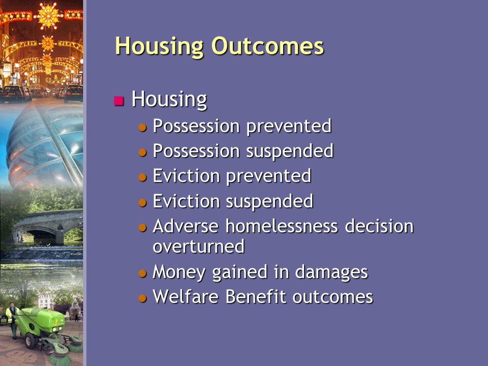 Housing Outcomes Housing Housing Possession prevented Possession prevented Possession suspended Possession suspended Eviction prevented Eviction prevented Eviction suspended Eviction suspended Adverse homelessness decision overturned Adverse homelessness decision overturned Money gained in damages Money gained in damages Welfare Benefit outcomes Welfare Benefit outcomes