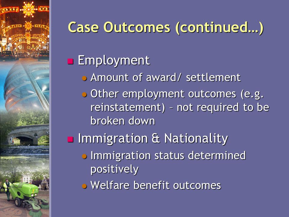 Case Outcomes (continued…) Employment Employment Amount of award/ settlement Amount of award/ settlement Other employment outcomes (e.g.