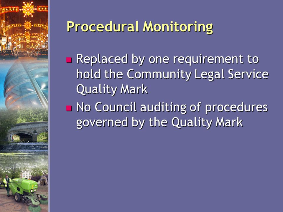 Procedural Monitoring Replaced by one requirement to hold the Community Legal Service Quality Mark Replaced by one requirement to hold the Community Legal Service Quality Mark No Council auditing of procedures governed by the Quality Mark No Council auditing of procedures governed by the Quality Mark