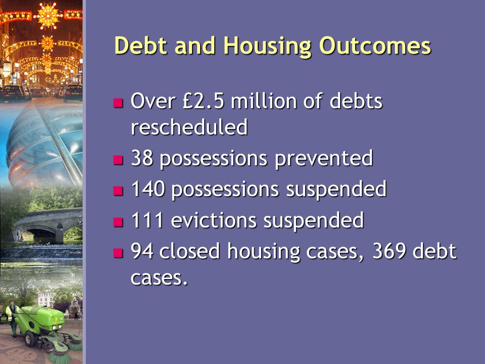 Debt and Housing Outcomes Over £2.5 million of debts rescheduled Over £2.5 million of debts rescheduled 38 possessions prevented 38 possessions prevented 140 possessions suspended 140 possessions suspended 111 evictions suspended 111 evictions suspended 94 closed housing cases, 369 debt cases.