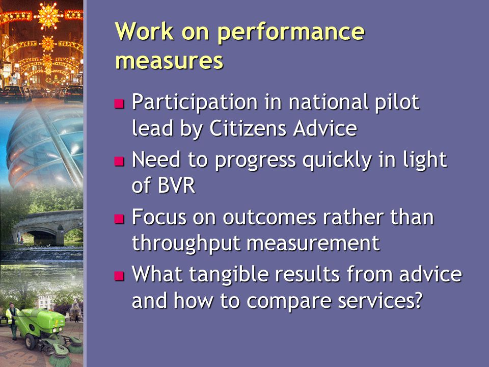 Work on performance measures Participation in national pilot lead by Citizens Advice Participation in national pilot lead by Citizens Advice Need to progress quickly in light of BVR Need to progress quickly in light of BVR Focus on outcomes rather than throughput measurement Focus on outcomes rather than throughput measurement What tangible results from advice and how to compare services.
