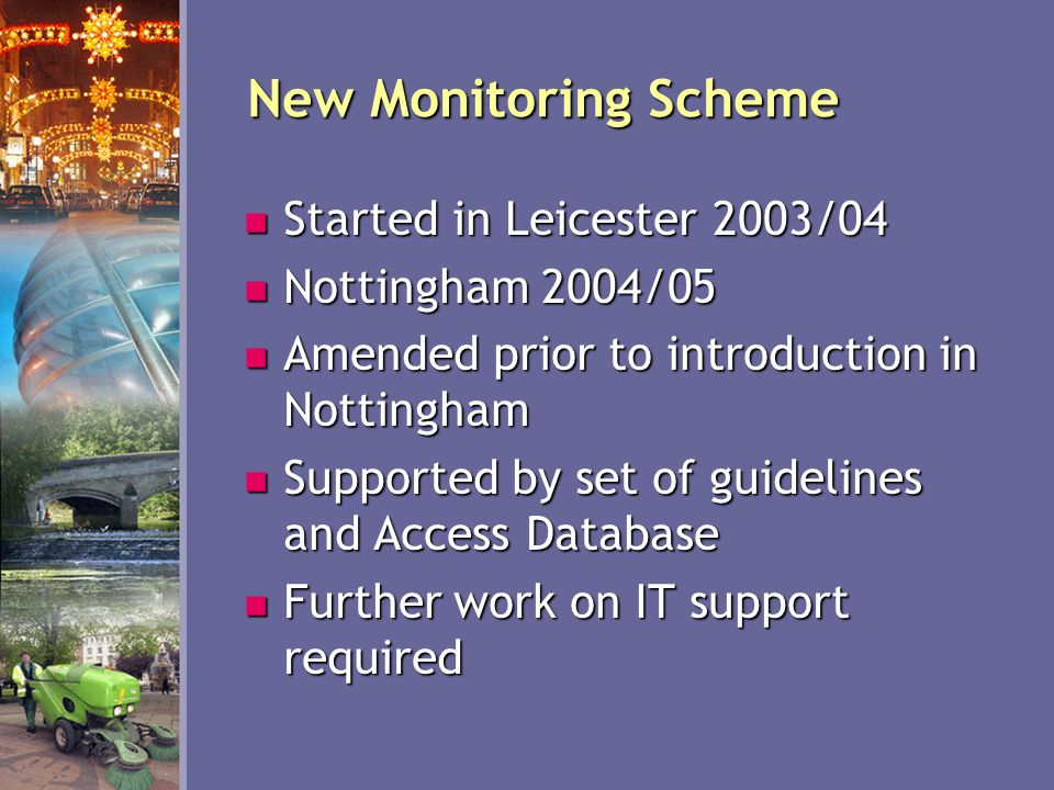 New Monitoring Scheme Started in Leicester 2003/04 Started in Leicester 2003/04 Nottingham 2004/05 Nottingham 2004/05 Amended prior to introduction in Nottingham Amended prior to introduction in Nottingham Supported by set of guidelines and Access Database Supported by set of guidelines and Access Database Further work on IT support required Further work on IT support required