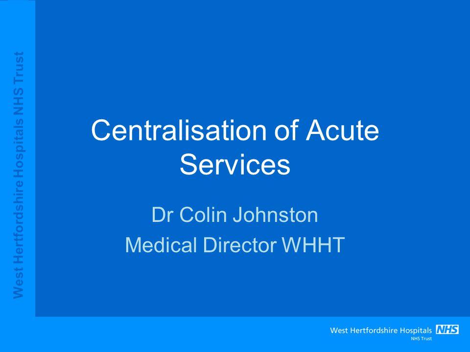 West Hertfordshire Hospitals NHS Trust Centralisation of Acute Services Dr Colin Johnston Medical Director WHHT