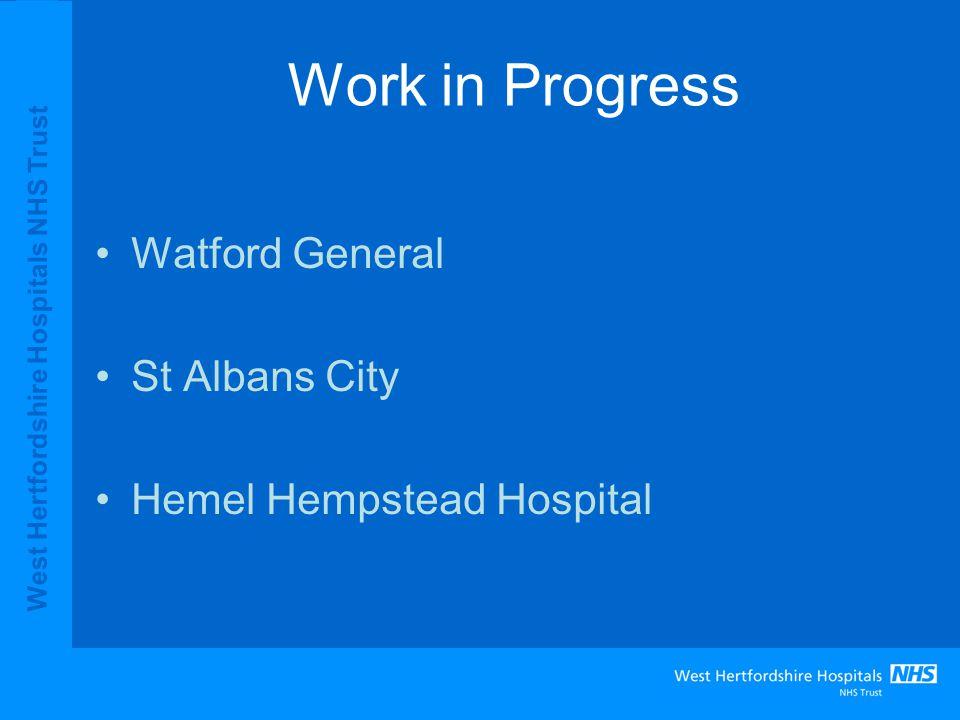 Work in Progress Watford General St Albans City Hemel Hempstead Hospital