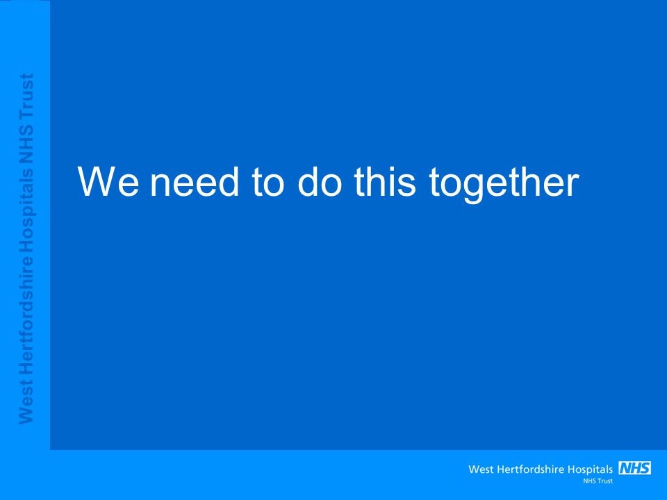 West Hertfordshire Hospitals NHS Trust We need to do this together