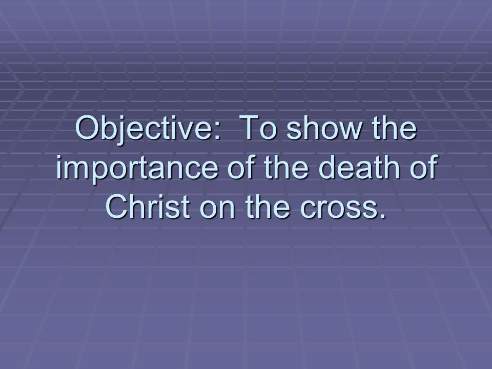 Objective: To show the importance of the death of Christ on the cross.