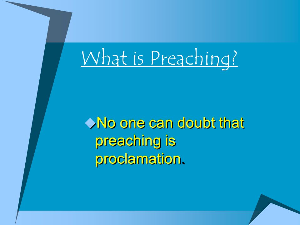 What is Preaching? No one can doubt that preaching is proclamation.
