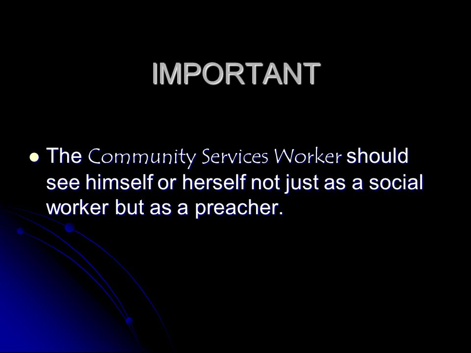 IMPORTANT The Community Services Worker should see himself or herself not just as a social worker but as a preacher.