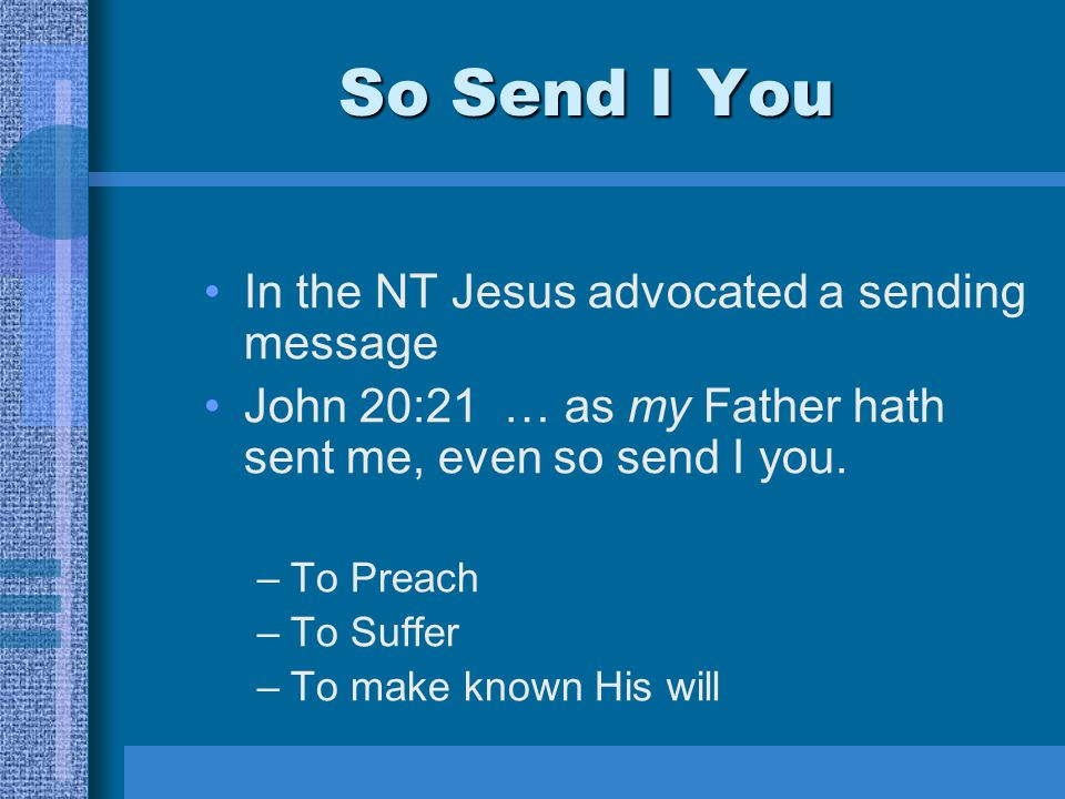 So Send I You In the NT Jesus advocated a sending message John 20:21 … as my Father hath sent me, even so send I you.