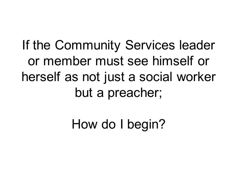 If the Community Services leader or member must see himself or herself as not just a social worker but a preacher; How do I begin?