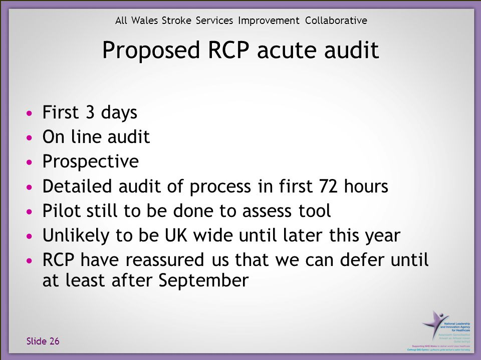 Slide 26 All Wales Stroke Services Improvement Collaborative Proposed RCP acute audit First 3 days On line audit Prospective Detailed audit of process
