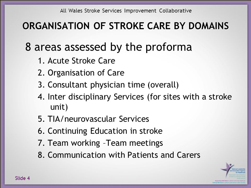 Slide 4 All Wales Stroke Services Improvement Collaborative ORGANISATION OF STROKE CARE BY DOMAINS 8 areas assessed by the proforma 1. Acute Stroke Ca