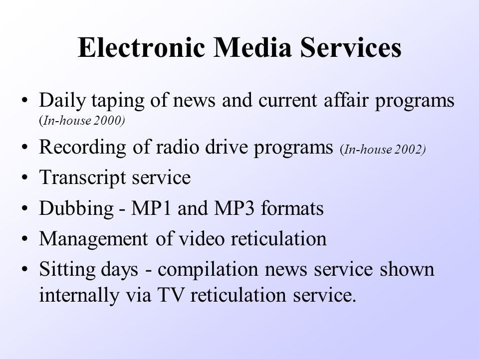 Electronic Media Services Daily taping of news and current affair programs (In-house 2000) Recording of radio drive programs (In-house 2002) Transcript service Dubbing - MP1 and MP3 formats Management of video reticulation Sitting days - compilation news service shown internally via TV reticulation service.