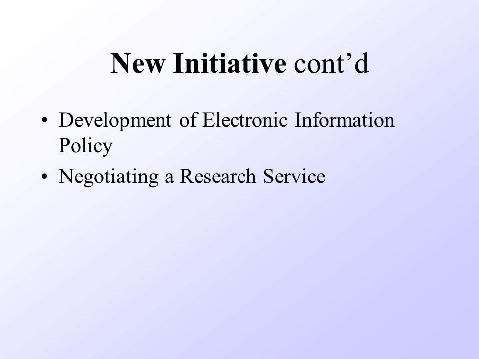 New Initiative contd Development of Electronic Information Policy Negotiating a Research Service