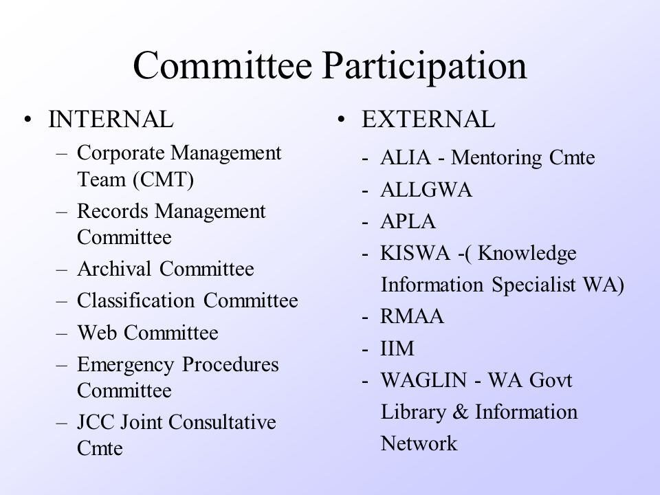 Committee Participation INTERNAL –Corporate Management Team (CMT) –Records Management Committee –Archival Committee –Classification Committee –Web Committee –Emergency Procedures Committee –JCC Joint Consultative Cmte EXTERNAL - ALIA - Mentoring Cmte - ALLGWA - APLA - KISWA -( Knowledge Information Specialist WA) - RMAA - IIM - WAGLIN - WA Govt Library & Information Network