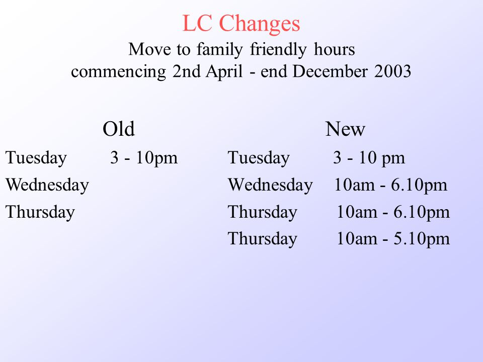 LC Changes Move to family friendly hours commencing 2nd April - end December 2003 New Tuesday 3 - 10 pm Wednesday 10am - 6.10pm Thursday 10am - 6.10pm Thursday 10am - 5.10pm Old Tuesday 3 - 10pm Wednesday Thursday