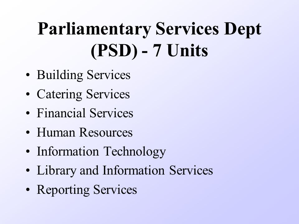 Parliamentary Services Dept (PSD) - 7 Units Building Services Catering Services Financial Services Human Resources Information Technology Library and Information Services Reporting Services