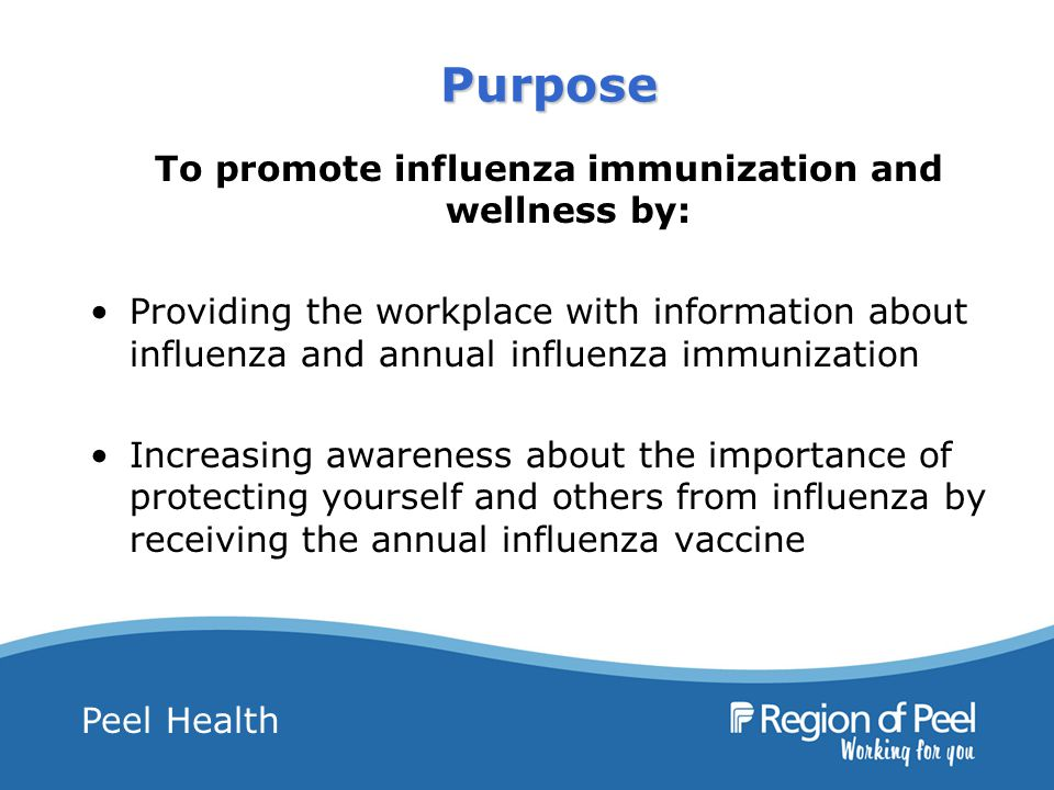 Peel Health Purpose To promote influenza immunization and wellness by: Providing the workplace with information about influenza and annual influenza immunization Increasing awareness about the importance of protecting yourself and others from influenza by receiving the annual influenza vaccine