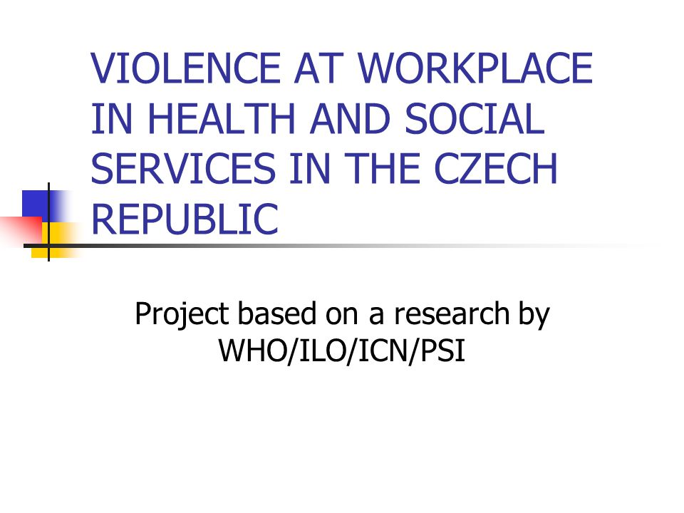 VIOLENCE AT WORKPLACE IN HEALTH AND SOCIAL SERVICES IN THE CZECH REPUBLIC Project based on a research by WHO/ILO/ICN/PSI