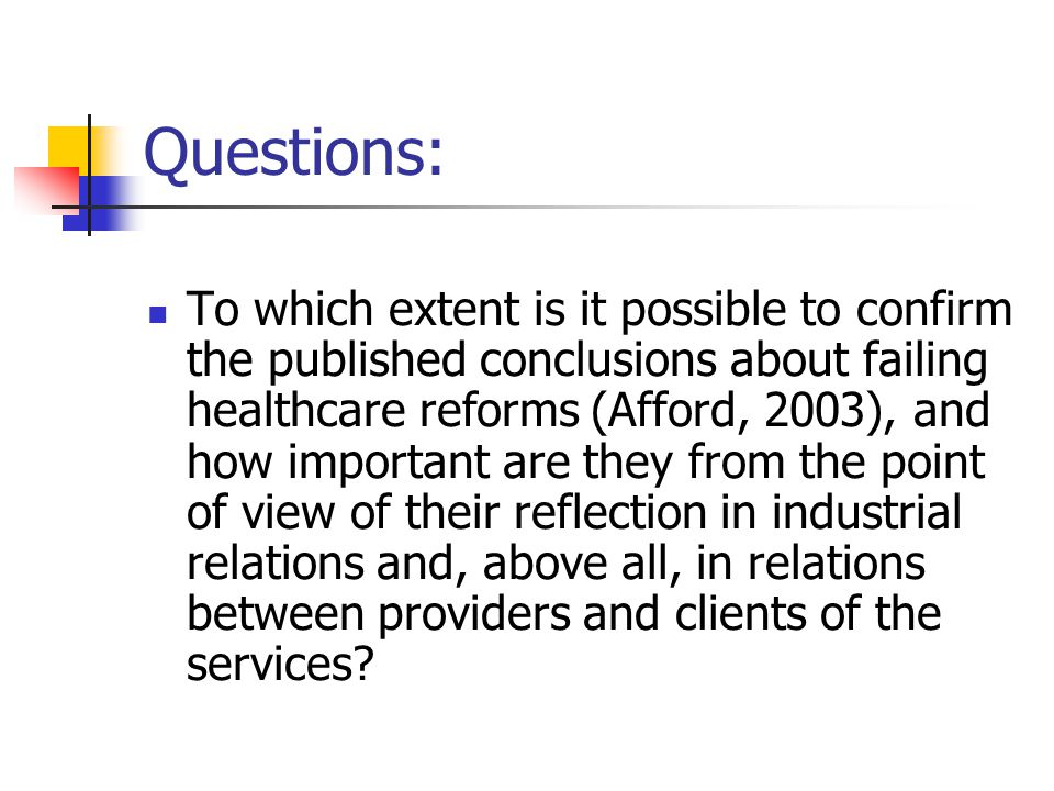 Questions: To which extent is it possible to confirm the published conclusions about failing healthcare reforms (Afford, 2003), and how important are they from the point of view of their reflection in industrial relations and, above all, in relations between providers and clients of the services