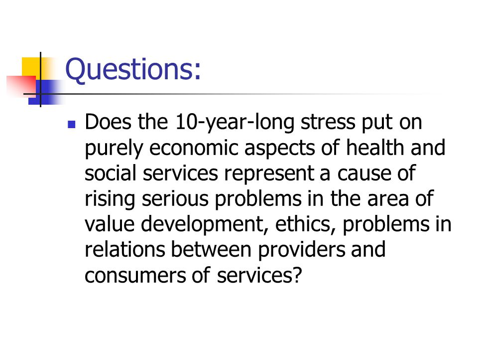 Questions: Does the 10-year-long stress put on purely economic aspects of health and social services represent a cause of rising serious problems in the area of value development, ethics, problems in relations between providers and consumers of services