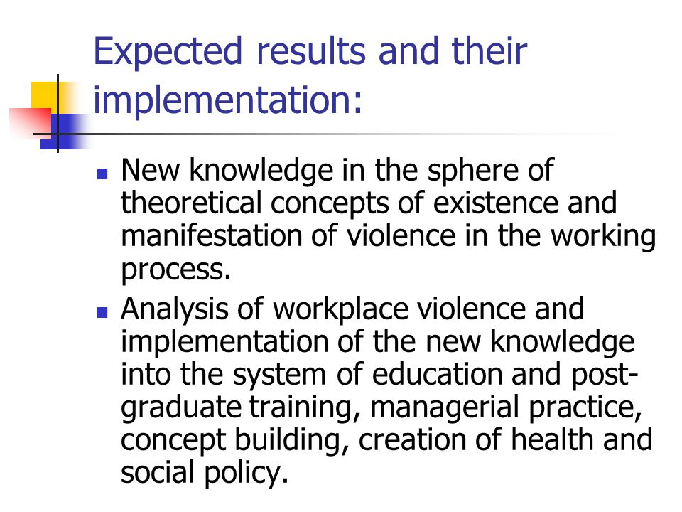 Expected results and their implementation: New knowledge in the sphere of theoretical concepts of existence and manifestation of violence in the working process.