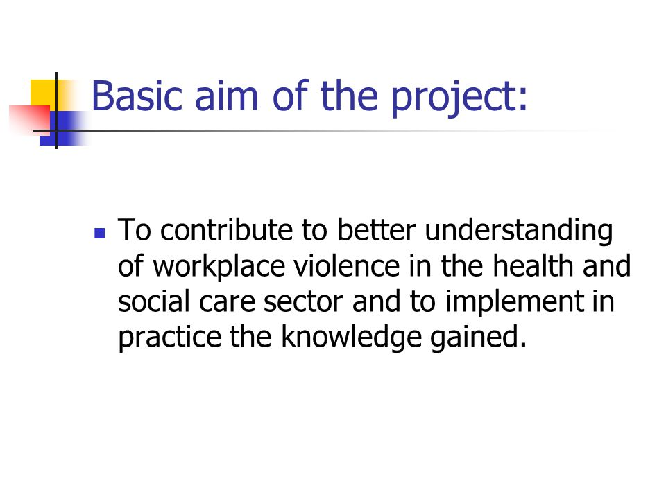 Basic aim of the project: To contribute to better understanding of workplace violence in the health and social care sector and to implement in practice the knowledge gained.