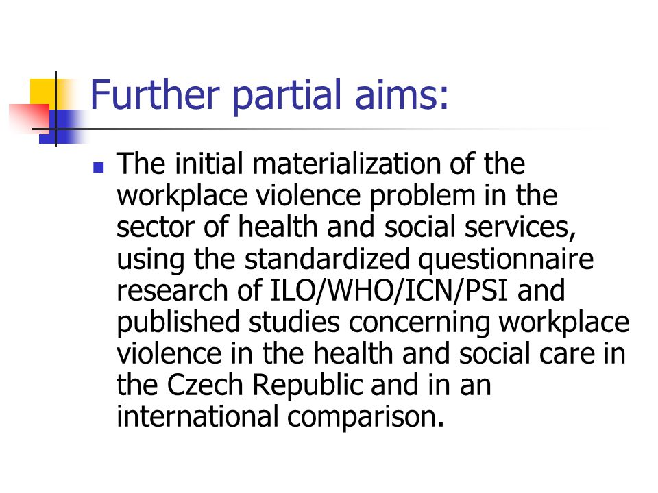 Further partial aims: The initial materialization of the workplace violence problem in the sector of health and social services, using the standardized questionnaire research of ILO/WHO/ICN/PSI and published studies concerning workplace violence in the health and social care in the Czech Republic and in an international comparison.