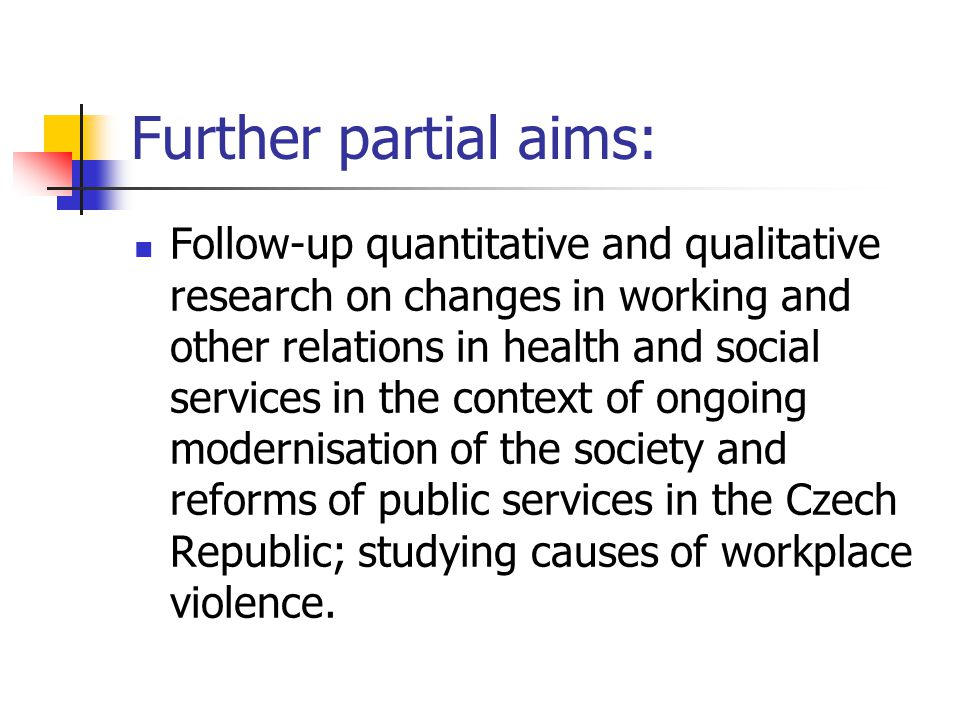 Further partial aims: Follow-up quantitative and qualitative research on changes in working and other relations in health and social services in the context of ongoing modernisation of the society and reforms of public services in the Czech Republic; studying causes of workplace violence.