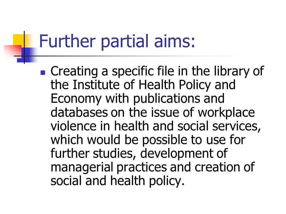 Further partial aims: Creating a specific file in the library of the Institute of Health Policy and Economy with publications and databases on the issue of workplace violence in health and social services, which would be possible to use for further studies, development of managerial practices and creation of social and health policy.