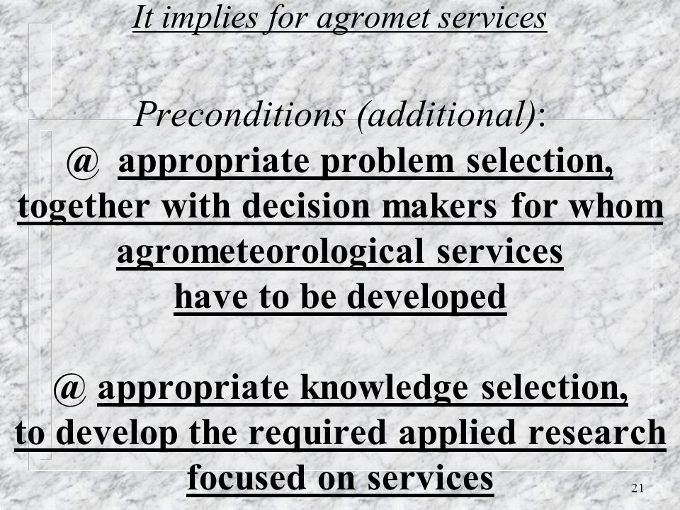21 It implies for agromet services Preconditions (additional): @ appropriate problem selection, together with decision makers for whom agrometeorological services have to be developed @ appropriate knowledge selection, to develop the required applied research focused on services