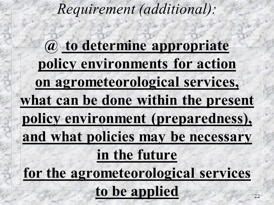 22 Requirement (additional): @ to determine appropriate policy environments for action on agrometeorological services, what can be done within the present policy environment (preparedness), and what policies may be necessary in the future for the agrometeorological services to be applied