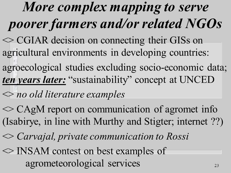 23 More complex mapping to serve poorer farmers and/or related NGOs <> CGIAR decision on connecting their GISs on agricultural environments in developing countries: agroecological studies excluding socio-economic data; ten years later: sustainability concept at UNCED <> no old literature examples <> CAgM report on communication of agromet info (Isabirye, in line with Murthy and Stigter; internet ) <> Carvajal, private communication to Rossi <> INSAM contest on best examples of agrometeorological services