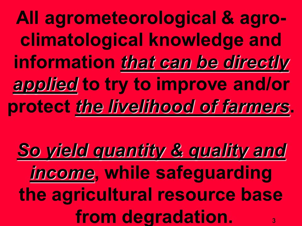 that can be directly applied the livelihood of farmers So yield quantity & quality and income All agrometeorological & agro- climatological knowledge and information that can be directly applied to try to improve and/or protect the livelihood of farmers.