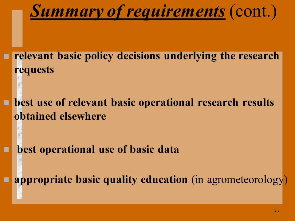 33 Summary of requirements (cont.) n relevant basic policy decisions underlying the research requests n best use of relevant basic operational research results obtained elsewhere n best operational use of basic data n appropriate basic quality education (in agrometeorology)