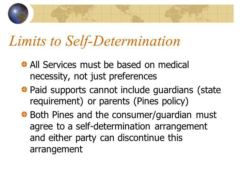 Limits to Self-Determination All Services must be based on medical necessity, not just preferences Paid supports cannot include guardians (state requirement) or parents (Pines policy) Both Pines and the consumer/guardian must agree to a self-determination arrangement and either party can discontinue this arrangement