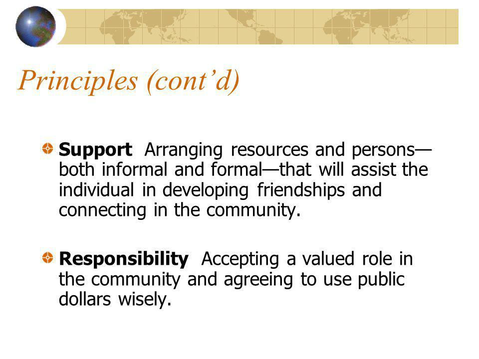 Principles (contd) Support Arranging resources and persons both informal and formalthat will assist the individual in developing friendships and connecting in the community.