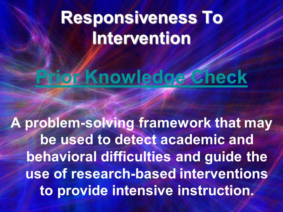 Responsiveness To Intervention Prior Knowledge Check A problem-solving framework that may be used to detect academic and behavioral difficulties and g