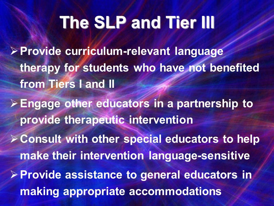 The SLP and Tier III Provide curriculum-relevant language therapy for students who have not benefited from Tiers I and II Engage other educators in a
