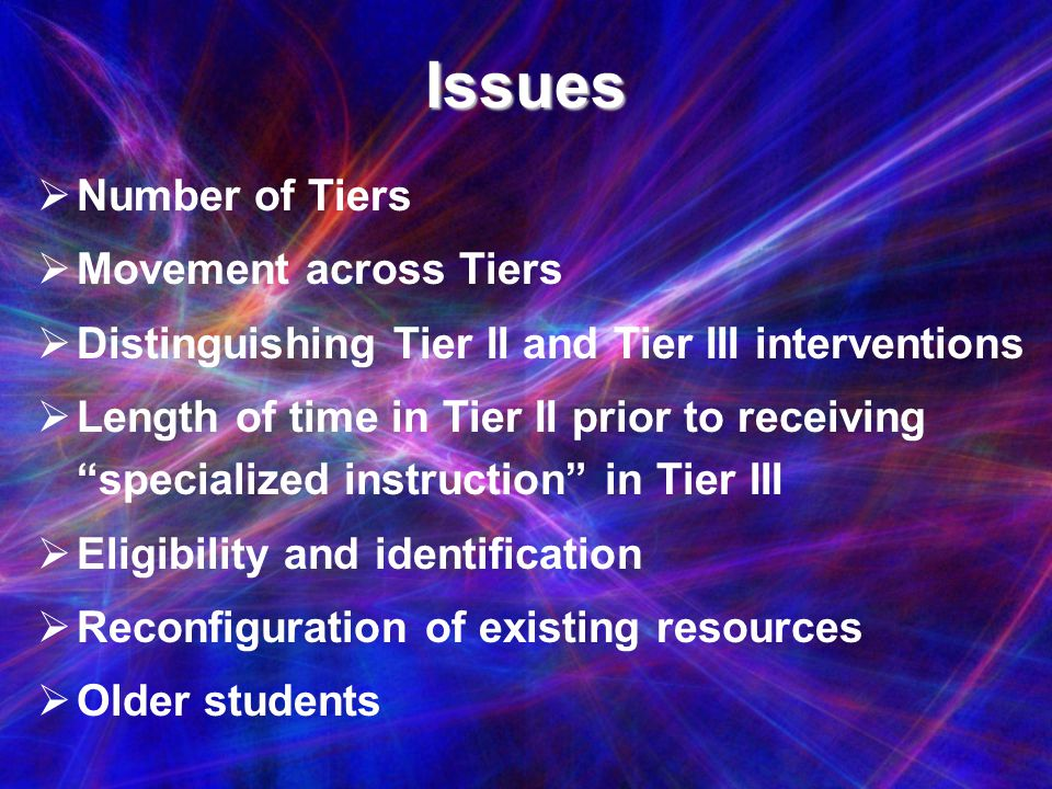 Issues Number of Tiers Movement across Tiers Distinguishing Tier II and Tier III interventions Length of time in Tier II prior to receiving specialize